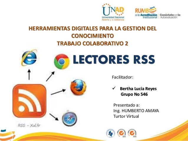 Presentado a: Ing. HUMBERTO AMAYA Turtor Virtual Facilitador:  Bertha Lucia Reyes Grupo No 546 LECTORES RSS HERRAMIENTAS ...