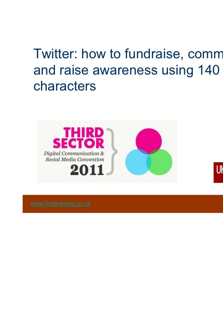 Twitter: how to fundraise, communicateand raise awareness using 140characters                                 © 2011 Fundr...