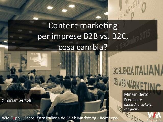 Content  marke+ng     per  imprese  B2B  vs.  B2C,     cosa  cambia?   @miriambertoli   Miriam  ...