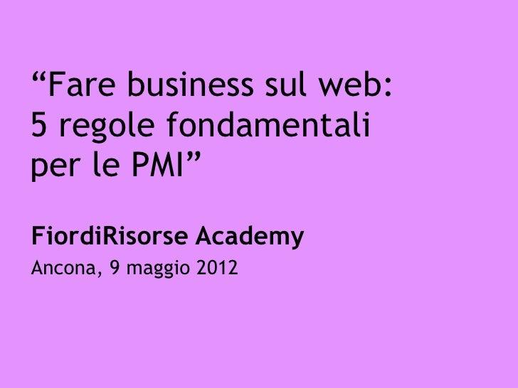 """""""Fare business sul web:5 regole fondamentaliper le PMI""""FiordiRisorse AcademyAncona, 9 maggio 2012"""