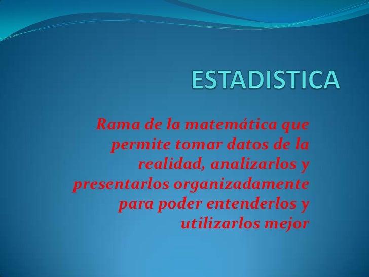 ESTADISTICA<br />Rama de la matemática que permite tomar datos de la realidad, analizarlos y presentarlos organizadamente ...