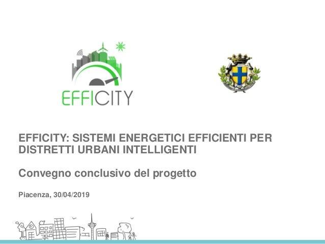 EFFICITY: SISTEMI ENERGETICI EFFICIENTI PER DISTRETTI URBANI INTELLIGENTI Convegno conclusivo del progetto Piacenza, 30/04...