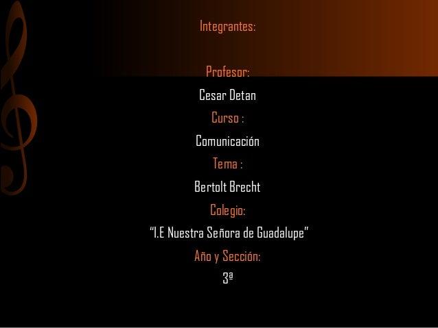 "Integrantes: Profesor: Cesar Detan Curso : Comunicación Tema : Bertolt Brecht Colegio: ""I.E Nuestra Señora de Guadalupe"" A..."