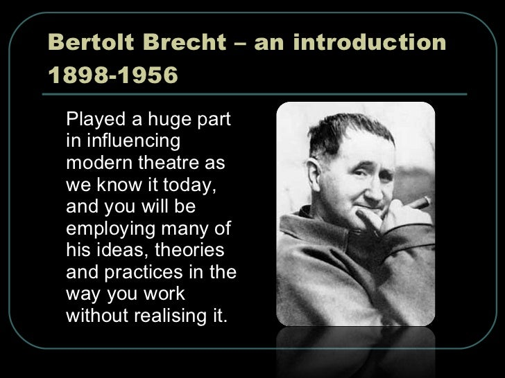 Bertolt Brecht – an introduction 1898-1956 <ul><li>Played a huge part in influencing modern theatre as we know it today, a...