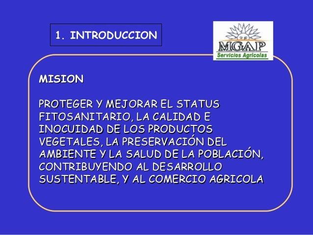 1. INTRODUCCIONMISIONPROTEGER Y MEJORAR EL STATUSFITOSANITARIO, LA CALIDAD EINOCUIDAD DE LOS PRODUCTOSVEGETALES, LA PRESER...