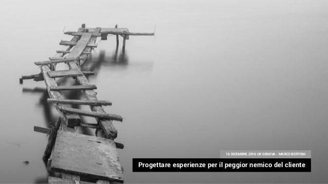 Progettare esperienze per il peggior nemico del cliente 16 DICEMBRE 2016 UX GENOVA - MARCO BERTONI