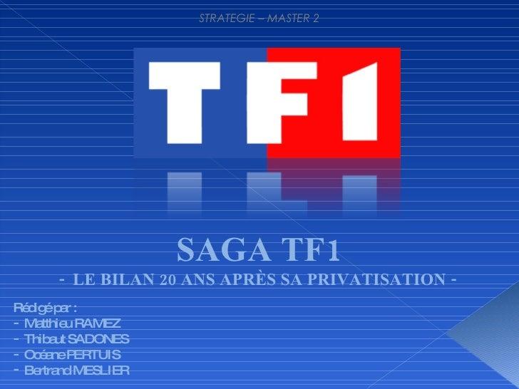 STRATEGIE – MASTER 2 SAGA TF1 -  LE BILAN 20 ANS APRÈS SA PRIVATISATION -  <ul><li>Rédigé par : </li></ul><ul><li>Matthieu...