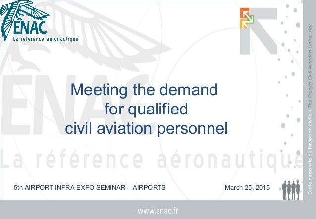 Meeting the demand for qualified civil aviation personnel 5th AIRPORT INFRA EXPO SEMINAR – AIRPORTS March 25, 2015