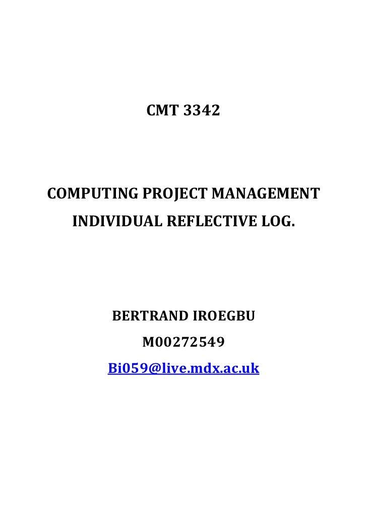 CMT 3342<br />COMPUTING PROJECT MANAGEMENT<br />INDIVIDUAL REFLECTIVE LOG.<br />BERTRAND IROEGBU<br />M00272549<br />Bi059...