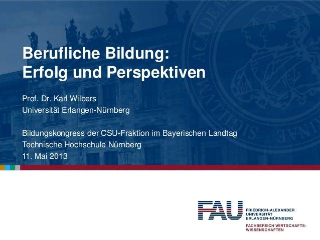 Berufliche Bildung:Erfolg und PerspektivenProf. Dr. Karl WilbersUniversität Erlangen-NürnbergBildungskongress der CSU-Frak...