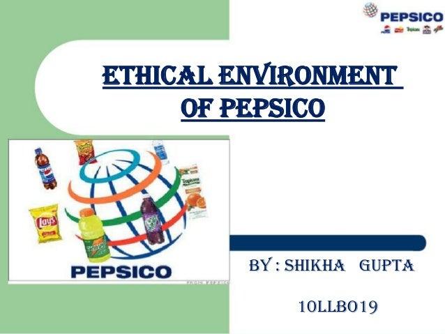 ETHICAL ENVIRONMENT OF PEPSICO  BY : SHIKHA GUPTA 10LLBO19
