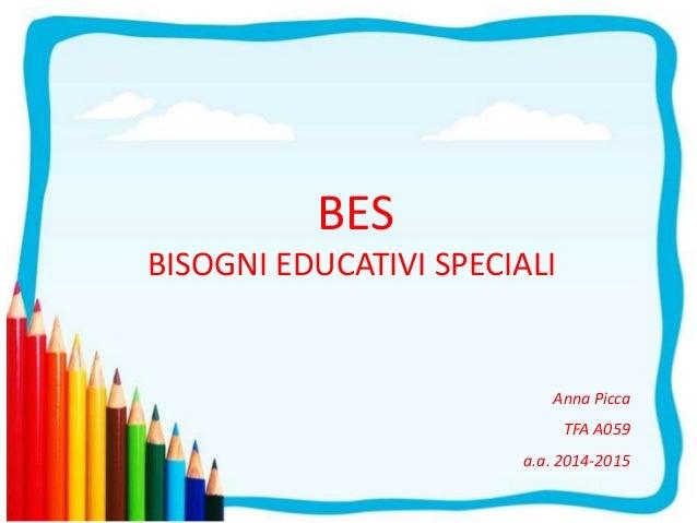 BES BISOGNI EDUCATIVI SPECIALI Anna Picca TFA A059 a.a. 2014-2015
