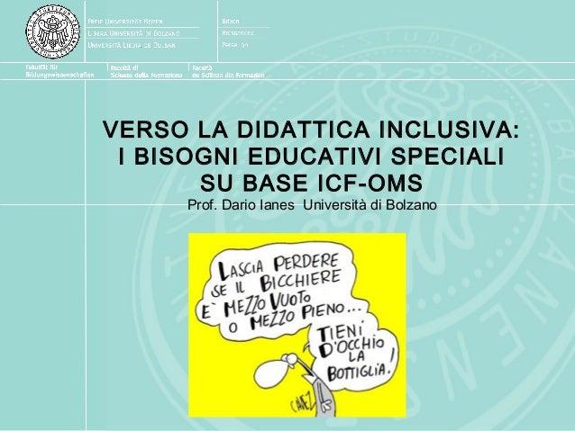 VERSO LA DIDATTICA INCLUSIVA: I BISOGNI EDUCATIVI SPECIALI SU BASE ICF-OMS Prof. Dario Ianes Università di Bolzano
