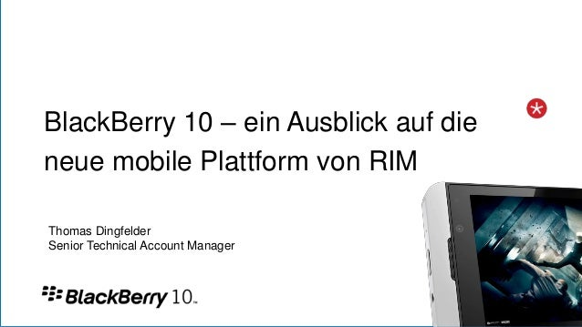 BlackBerry 10 – ein Ausblick auf dieneue mobile Plattform von RIMThomas DingfelderSenior Technical Account Manager