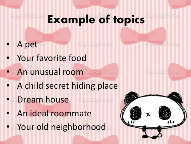 Example of topics • A pet • Your favorite food • An unusual room • A child secret hiding place • Dream house • An ideal ro...