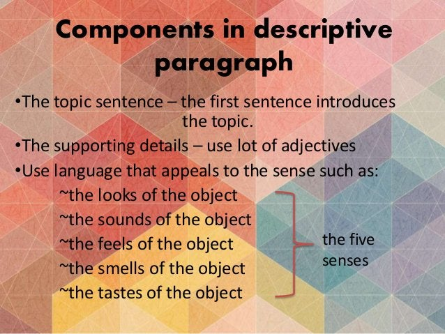 Components in descriptive paragraph •The topic sentence – the first sentence introduces the topic. •The supporting details...