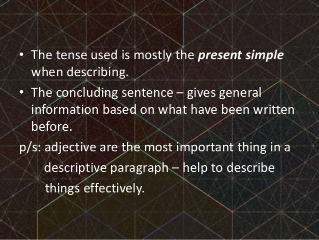 • The tense used is mostly the present simple when describing. • The concluding sentence – gives general information based...