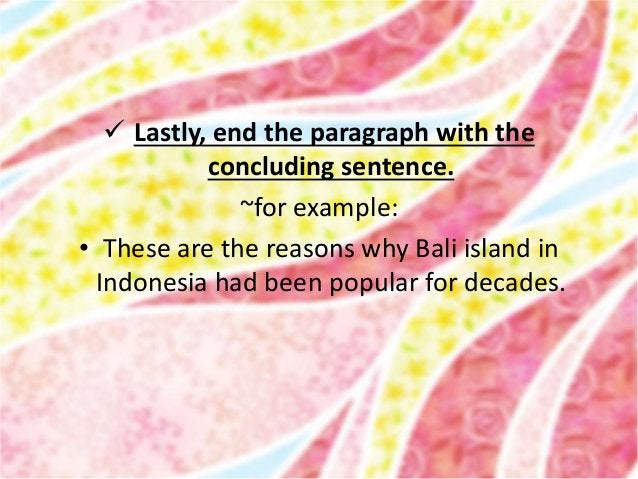  Lastly, end the paragraph with the concluding sentence. ~for example: • These are the reasons why Bali island in Indones...