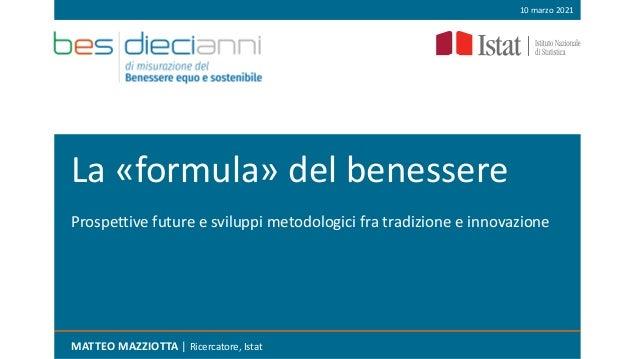 La «formula» del benessere MATTEO MAZZIOTTA | Ricercatore, Istat 10 marzo 2021 Prospettive future e sviluppi metodologici ...