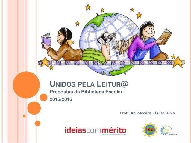UNIDOS PELA LEITUR@ Propostas da Biblioteca Escolar 2015/2016 Profª Bibliotecária - Luísa Dinis