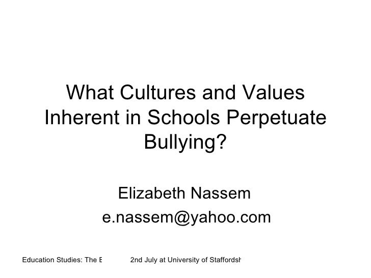 What Cultures and Values Inherent in Schools Perpetuate Bullying? Elizabeth Nassem  [email_address]
