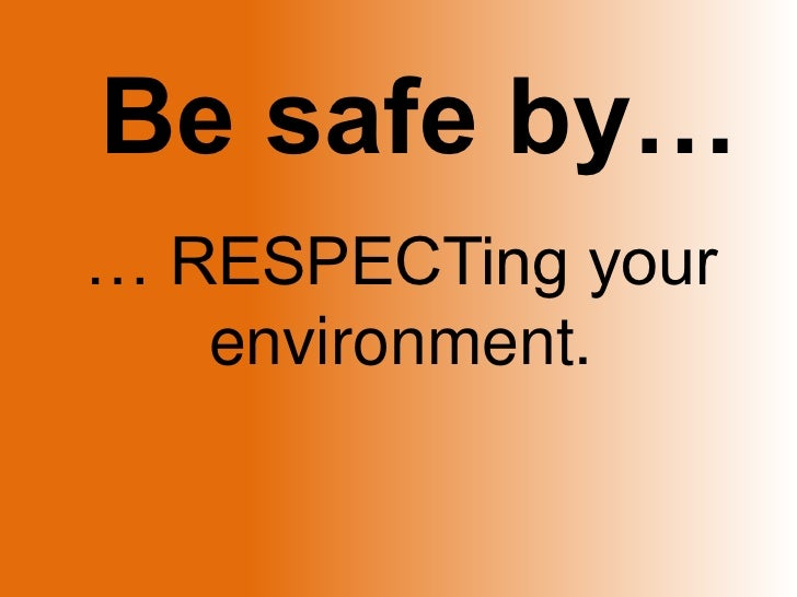 Be safe by…<br />… RESPECTing your environment.<br />
