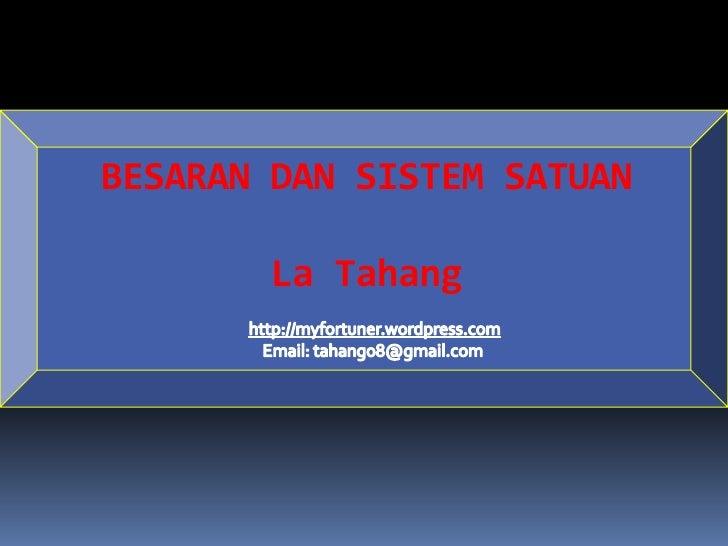 BESARAN DAN SISTEM SATUAN<br />La Tahang<br />http://myfortuner.wordpress.com<br />Email: tahang08@gmail.com<br />