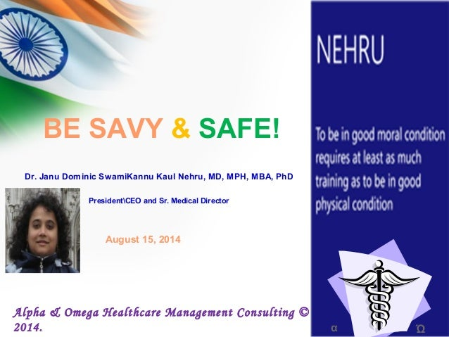 BE SAVY & SAFE! α Ώ Alpha & Omega Healthcare Management Consulting © 2014. Dr. Janu Dominic SwamiKannu Kaul Nehru, MD, MPH...
