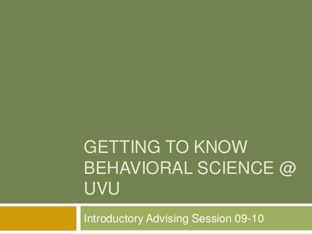GETTING TO KNOW BEHAVIORAL SCIENCE @ UVU Introductory Advising Session 09-10