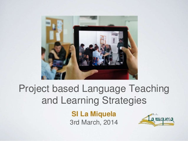 Project based Language Teaching and Learning Strategies SI La Miquela 3rd March, 2014
