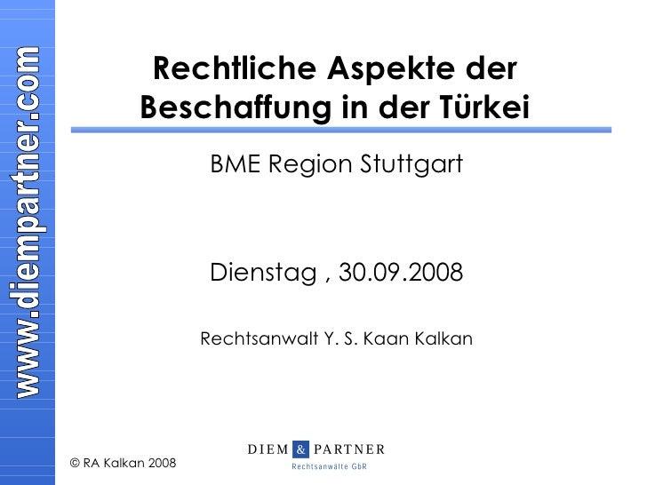 Rechtliche Aspekte der Beschaffung in der Türkei BME Region Stuttgart Dienstag , 30.09.2008 Rechtsanwalt Y. S. Kaan Kalkan