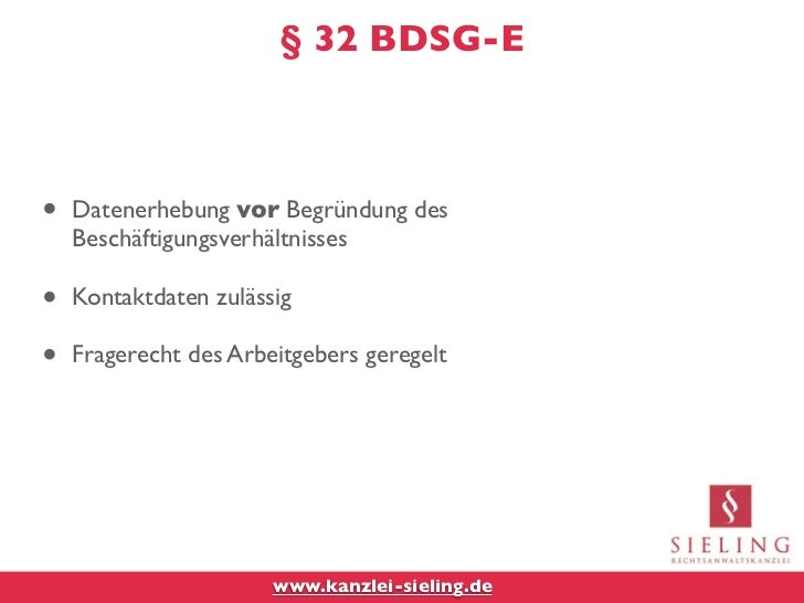 § 32 BDSG-E•   Datenerhebung vor Begründung des    Beschäftigungsverhältnisses•   Kontaktdaten zulässig•   Fragerecht des ...
