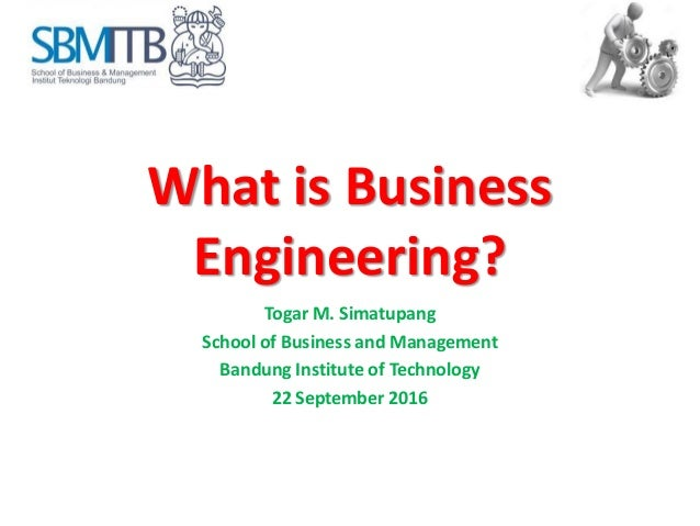 What is Business Engineering? Togar M. Simatupang School of Business and Management Bandung Institute of Technology 22 Sep...