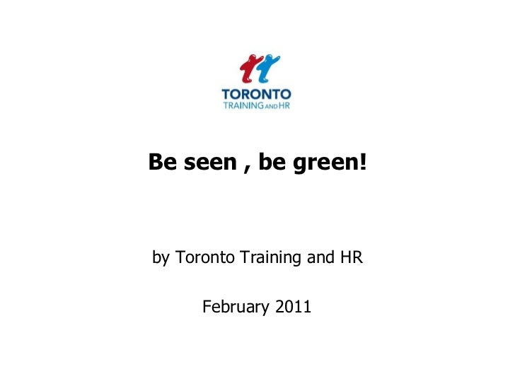 Be seen , be green!<br />by Toronto Training and HR <br />February 2011<br />