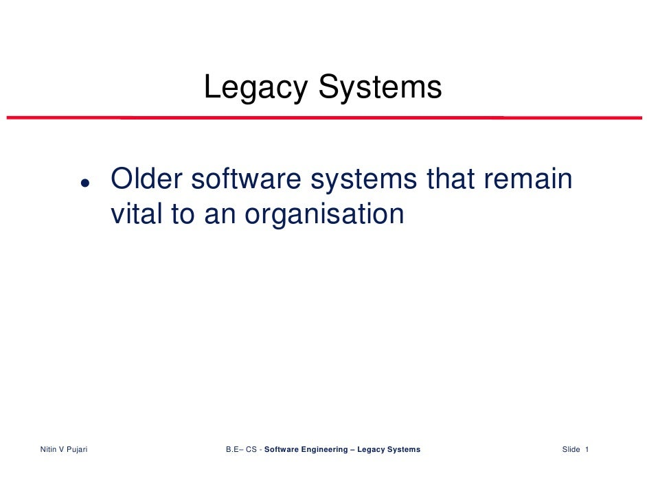 Legacy Systems                   Older software systems that remain                  vital to an organisation     Nitin V ...
