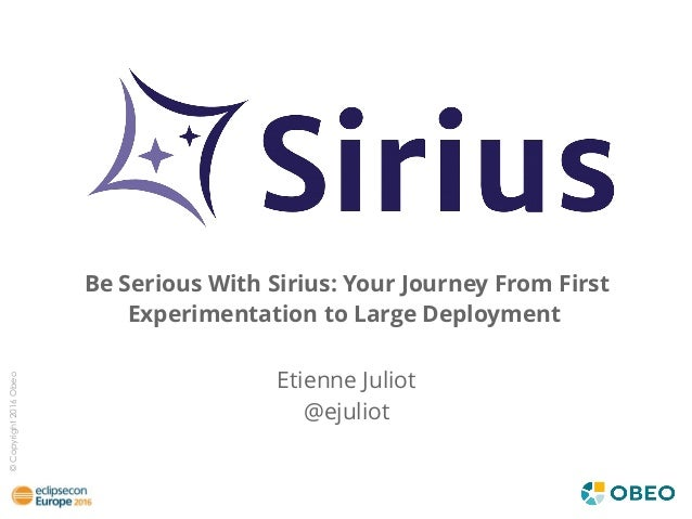 ©Copyright2016Obeo Be Serious With Sirius: Your Journey From First Experimentation to Large Deployment Etienne Juliot @eju...