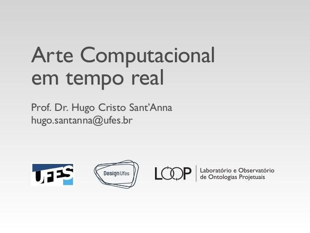 Arte Computacional em tempo real Prof. Dr. Hugo Cristo Sant'Anna hugo.santanna@ufes.br