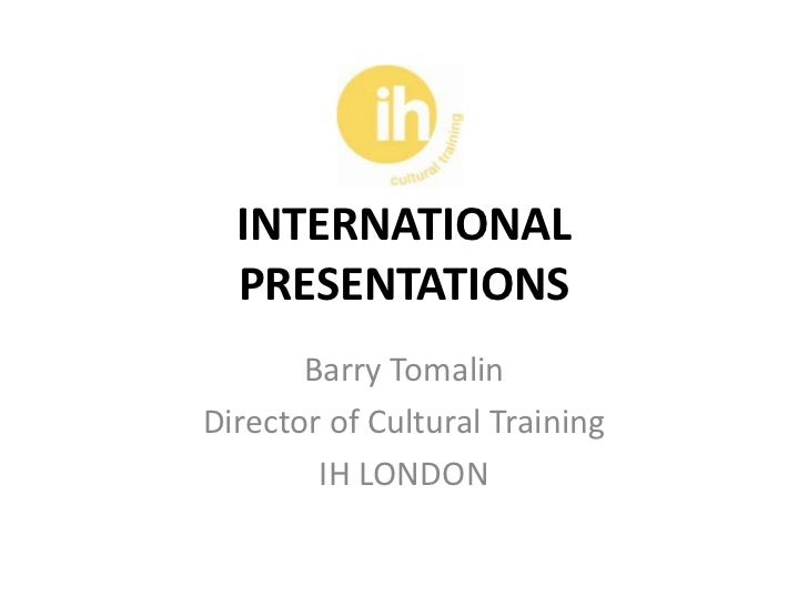 INTERNATIONAL  PRESENTATIONS       Barry TomalinDirector of Cultural Training        IH LONDON
