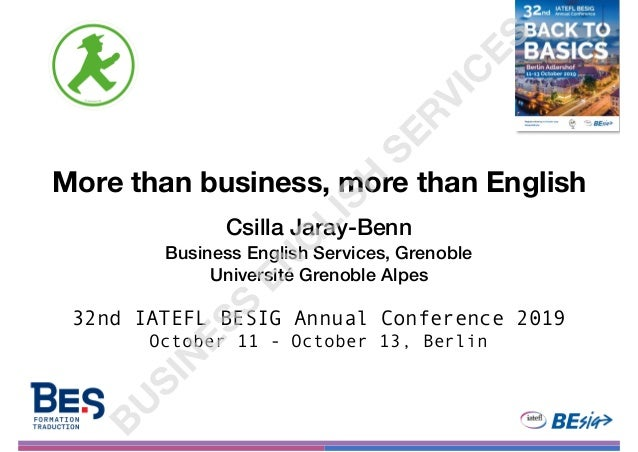 More than business, more than English Csilla Jaray-Benn Business English Services, Grenoble Université Grenoble Alpes 32nd...