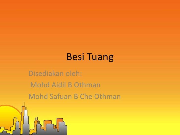Besi TuangDisediakan oleh:Mohd Aidil B OthmanMohd Safuan B Che Othman