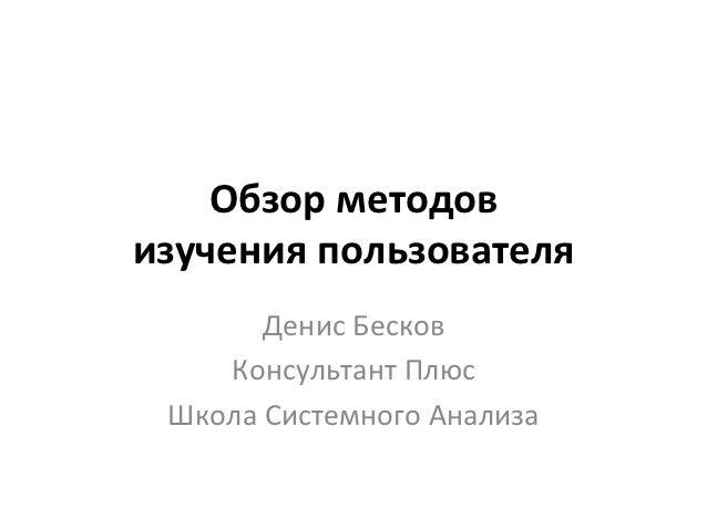 Обзор методов изучения пользователя           Денис Бесков      Консультант Плюс   Школа Системного Ан...