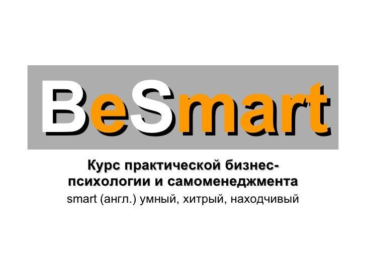 B e S mart Курс практической бизнес-психологии и самоменеджмента smart  (англ.) умный, хитрый, находчивый