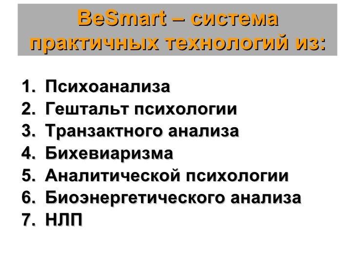 BeSmart –  система практичных технологий из: <ul><li>Психоанализа </li></ul><ul><li>Гештальт психологии </li></ul><ul><li>...