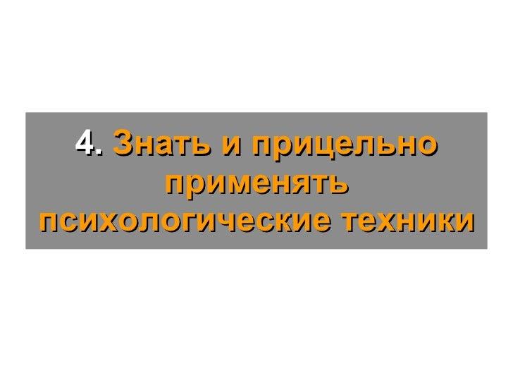 4.  Знать и прицельно применять психологические техники