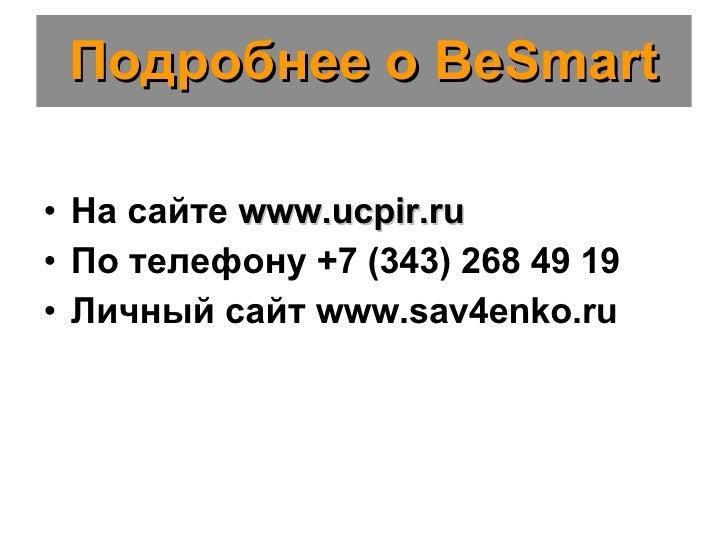 Подробнее о  BeSmart <ul><li>На сайте  www.ucpir.ru </li></ul><ul><li>По телефону  +7 (343) 268 49 19 </li></ul><ul><li>Ли...
