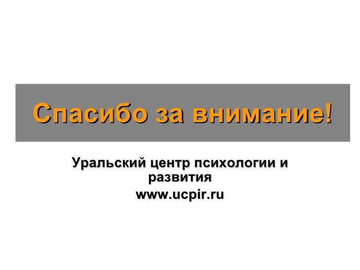 Спасибо за внимание! Уральский центр психологии и развития www.ucpir.ru