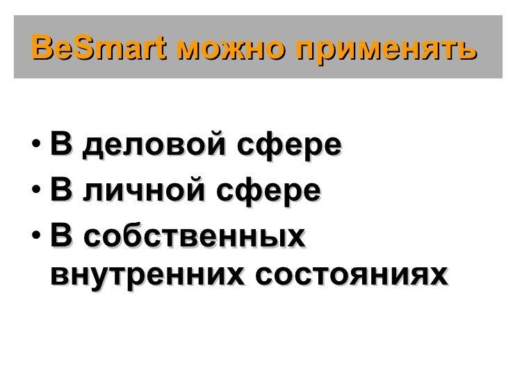 BeSmart  можно применять  <ul><li>В деловой сфере </li></ul><ul><li>В личной сфере </li></ul><ul><li>В собственных внутрен...