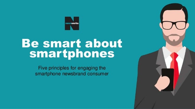 Be smart about smartphones Five principles for engaging the smartphone newsbrand consumer