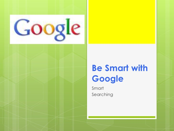 Be Smart with Google<br />Smart<br />Searching<br />