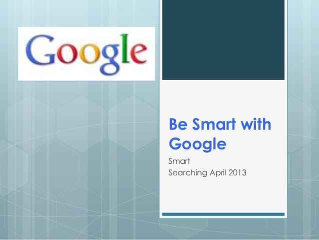 Be Smart withGoogleSmartSearching April 2013
